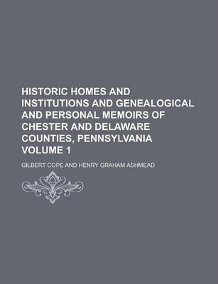 Historic Homes and Institutions and Genealogical and Personal Memoirs of Chester and Delaware Counties, Pennsylvania Volume 1