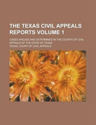 The Texas Civil Appeals Reports; Cases Argued and Determined in the Courts of Civil Appeals of the State of Texas Volume 1