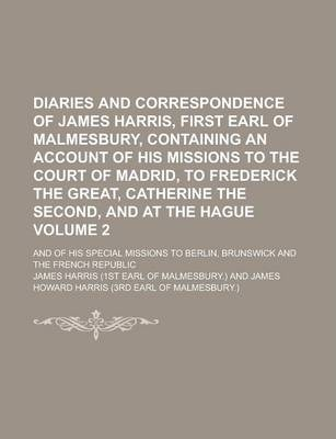Diaries and Correspondence of James Harris, First Earl of Malmesbury, Containing an Account of His Missions to the Court of Madrid, to Frederick the Great, Catherine the Second, and at the Hague; And of His Special Missions to Volume 2