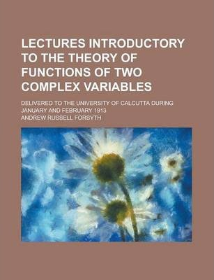 Lectures Introductory to the Theory of Functions of Two Complex Variables; Delivered to the University of Calcutta During January and February 1913