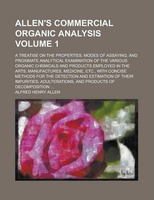 Allen's Commercial Organic Analysis; A Treatise on the Properties, Modes of Assaying, and Proximate Analytical Examination of the Various Organic Chemicals and Products Employed in the Arts, Manufactures, Medicine, Etc., with Volume 1