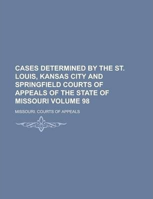 Cases Determined by the St. Louis, Kansas City and Springfield Courts of Appeals of the State of Missouri Volume 98