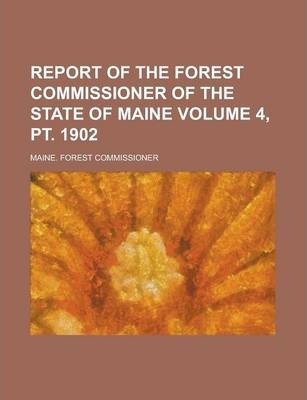 Report of the Forest Commissioner of the State of Maine Volume 4, PT. 1902
