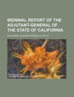 Biennial Report of the Adjutant-General of the State of California