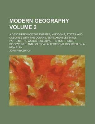 Modern Geography; A Description of the Empires, Kingdoms, States, and Colonies with the Oceans, Seas, and Isles in All Parts of the World Including the Most Recent Discoveries, and Political Alterations, Digested on a New Plan Volume 2