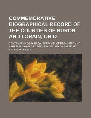 Commemorative Biographical Record of the Counties of Huron and Lorain, Ohio; Containing Biographical Sketches of Prominent and Representative Citizens, and of Many of the Early Settled Families