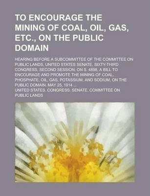 To Encourage the Mining of Coal, Oil, Gas, Etc., on the Public Domain; Hearing Before a Subcommittee of the Committee on Public Lands, United States Senate, Sixty-Third Congress, Second Session, on S. 4898, a Bill to Encourage and Promote