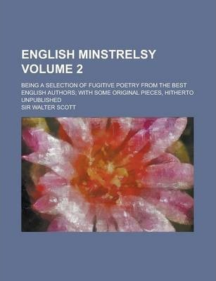 English Minstrelsy; Being a Selection of Fugitive Poetry from the Best English Authors; With Some Original Pieces, Hitherto Unpublished Volume 2