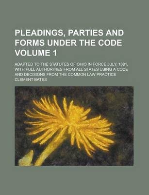 Pleadings, Parties and Forms Under the Code; Adapted to the Statutes of Ohio in Force July, 1881, with Full Authorities from All States Using a Code and Decisions from the Common Law Practice Volume 1