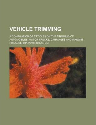 Vehicle Trimming; A Compilation of Articles on the Trimming of Automobiles, Motor Trucks, Carriages and Wagons