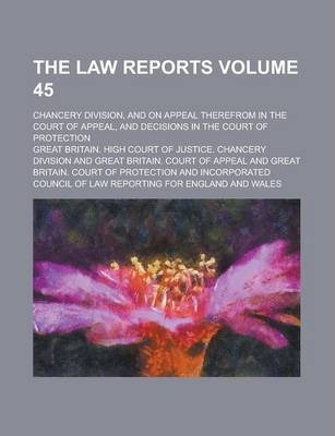 The Law Reports; Chancery Division, and on Appeal Therefrom in the Court of Appeal, and Decisions in the Court of Protection Volume 45