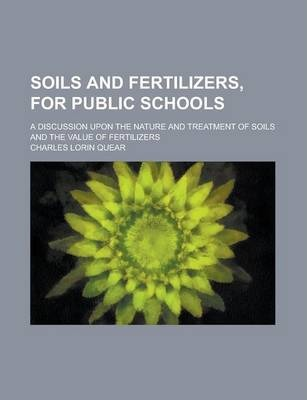Soils and Fertilizers, for Public Schools; A Discussion Upon the Nature and Treatment of Soils and the Value of Fertilizers