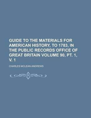 Guide to the Materials for American History, to 1783, in the Public Records Office of Great Britain Volume 90, PT. 1, V. 1