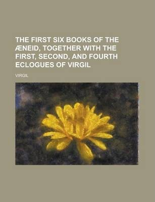 The First Six Books of the Aeneid, Together with the First, Second, and Fourth Eclogues of Virgil