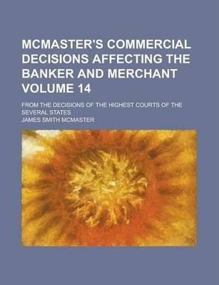 McMaster's Commercial Decisions Affecting the Banker and Merchant; From the Decisions of the Highest Courts of the Several States Volume 14