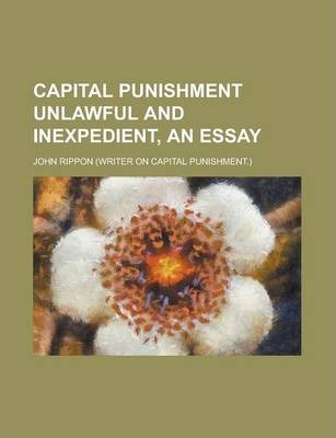 Capital Punishment Unlawful and Inexpedient, an Essay