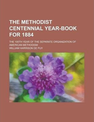 The Methodist Centennial Year-Book for 1884; The 100th Year of the Separate Organization of American Methodism