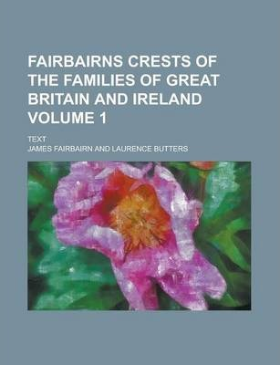Fairbairns Crests of the Families of Great Britain and Ireland; Text Volume 1