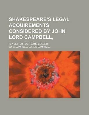 Shakespeare's Legal Acquirements Considered by John Lord Campbell; In a Letter to J. Payne Collier