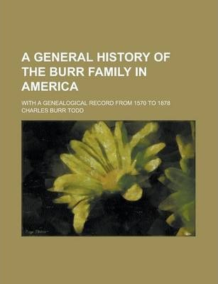 A General History of the Burr Family in America; With a Genealogical Record from 1570 to 1878