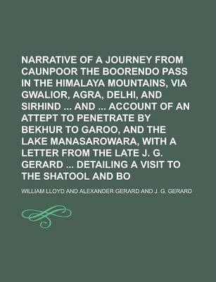 Narrative of a Journey from Caunpoor to the Boorendo Pass in the Himalaya Mountains, Via Gwalior, Agra, Delhi, and Sirhind and Account of an Attept to Penetrate by Bekhur to Garoo, and the Lake Manasarowara, with a Letter from the Late