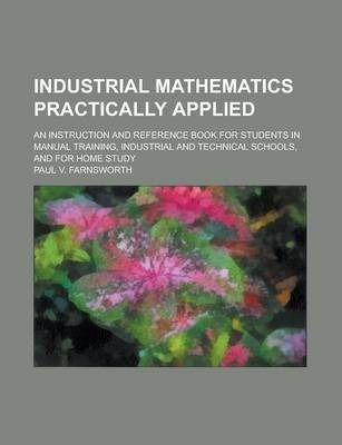 Industrial Mathematics Practically Applied; An Instruction and Reference Book for Students in Manual Training, Industrial and Technical Schools, and for Home Study