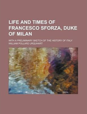 Life and Times of Francesco Sforza, Duke of Milan; With a Preliminary Sketch of the History of Italy