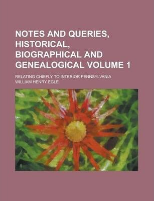 Notes and Queries, Historical, Biographical and Genealogical; Relating Chiefly to Interior Pennsylvania Volume 1