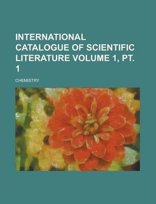 International Catalogue of Scientific Literature; Chemistry Volume 1, PT. 1