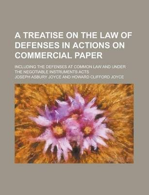 A Treatise on the Law of Defenses in Actions on Commercial Paper; Including the Defenses at Common Law and Under the Negotiable Instruments Acts