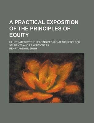 A Practical Exposition of the Principles of Equity; Illustrated by the Leading Decisions Thereon. for Students and Practitioners