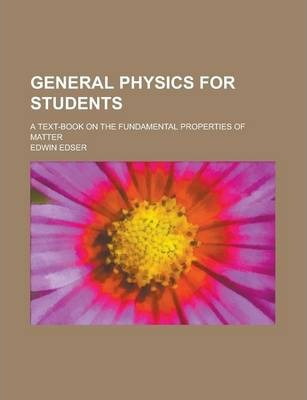 General Physics for Students; A Text-Book on the Fundamental Properties of Matter