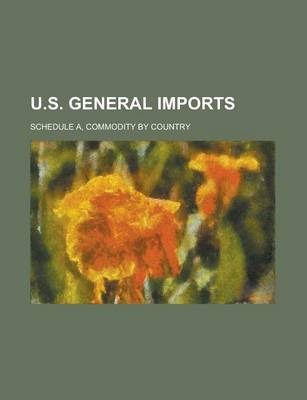 U.S. General Imports; Schedule A, Commodity by Country