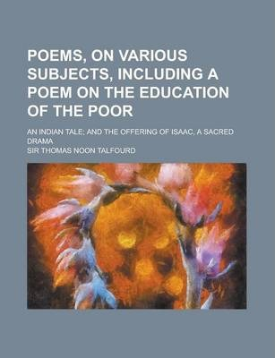 Poems, on Various Subjects, Including a Poem on the Education of the Poor; An Indian Tale; And the Offering of Isaac, a Sacred Drama