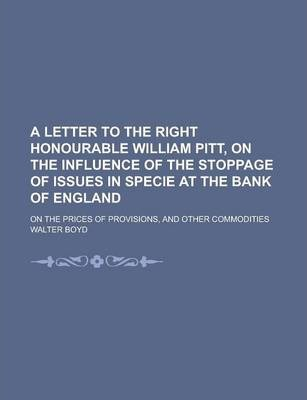 A Letter to the Right Honourable William Pitt, on the Influence of the Stoppage of Issues in Specie at the Bank of England; On the Prices of Provisions, and Other Commodities