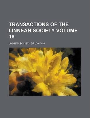 Transactions of the Linnean Society Volume 18
