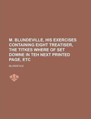 M. Blundeville, His Exercises Containing Eight Treatiser, the Titkes Where of Set Downe in Teh Next Printed Page, Etc