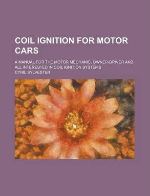 Coil Ignition for Motor Cars; A Manual for the Motor Mechanic, Owner-Driver and All Interested in Coil Ignition Systems
