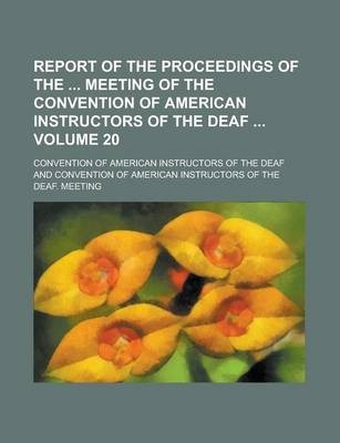 Report of the Proceedings of the Meeting of the Convention of American Instructors of the Deaf Volume 20