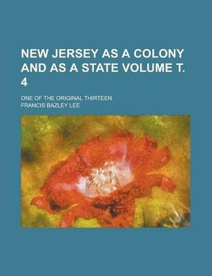 New Jersey as a Colony and as a State; One of the Original Thirteen Volume . 4