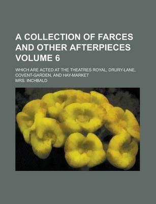 A Collection of Farces and Other Afterpieces; Which Are Acted at the Theatres Royal, Drury-Lane, Covent-Garden, and Hay-Market Volume 6