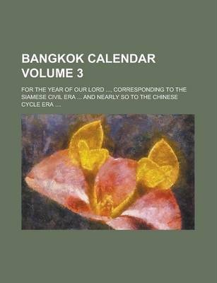 Bangkok Calendar; For the Year of Our Lord ..., Corresponding to the Siamese Civil Era ... and Nearly So to the Chinese Cycle Era .... Volume 3