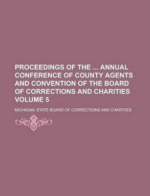 Proceedings of the Annual Conference of County Agents and Convention of the Board of Corrections and Charities Volume 5