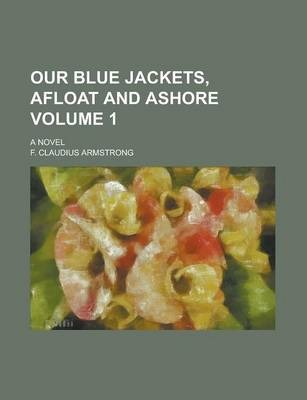 Our Blue Jackets, Afloat and Ashore; A Novel Volume 1