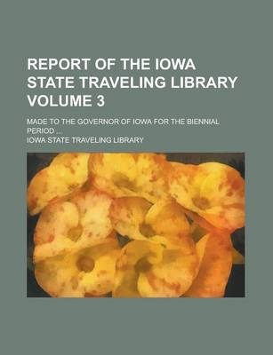 Report of the Iowa State Traveling Library; Made to the Governor of Iowa for the Biennial Period ... Volume 3