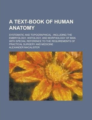 A Text-Book of Human Anatomy; Systematic and Topographical; Including the Embryology, Histology, and Morphology of Man. with Special Reference to the Requirements of Practical Surgery and Medicine