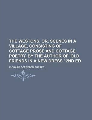 The Westons, Or, Scenes in a Village, Consisting of Cottage Prose and Cottage Poetry, by the Author of 'Old Friends in a New Dress.' 2nd Ed