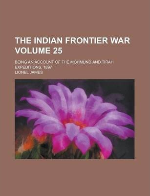 The Indian Frontier War; Being an Account of the Mohmund and Tirah Expeditions, 1897 Volume 25