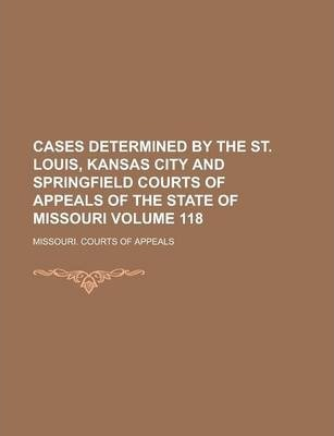 Cases Determined by the St. Louis, Kansas City and Springfield Courts of Appeals of the State of Missouri Volume 118