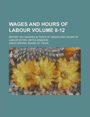 Wages and Hours of Labour; Report on Changes in Rates of Wages and Hours of Labour in the United Kingdom ... Volume 8-12